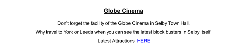 Globe Cinema   Don't forget the facility of the Globe Cinema in Selby Town Hall.   Why travel to York or Leeds when you can see the latest block busters in Selby itself.   Latest Attractions  HERE
